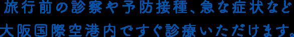 旅行前の診察や予防接種、急な症状など大阪国際空港内ですぐ診療いただけます。